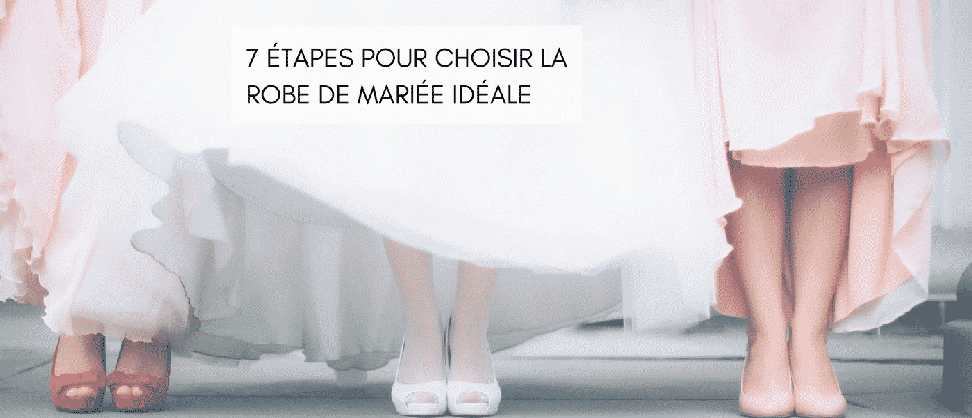 DOSSIER MARIAGE : 7 étapes pour choisir la robe de mariée idéale